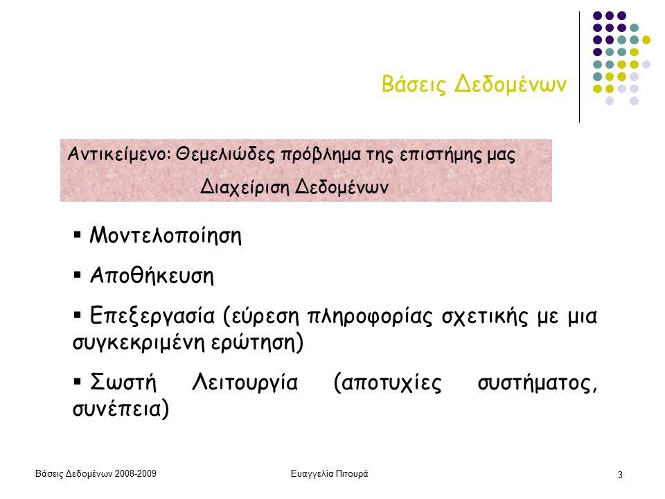 Βάσεις Δεδομένων 2008-2009Ευαγγελία Πιτουρά 3 Βάσεις Δεδομένων  Μοντελοποίηση  Αποθήκευση  Επεξεργασία (εύρεση πληροφορίας σχετικής με μια συγκεκριμένη ερώτηση)  Σωστή Λειτουργία (αποτυχίες συστήματος, συνέπεια) Αντικείμενο: Θεμελιώδες πρόβλημα της επιστήμης μας Διαχείριση Δεδομένων
