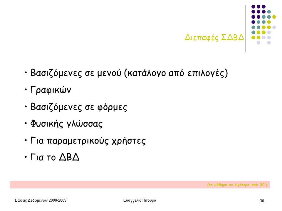 Βάσεις Δεδομένων 2008-2009Ευαγγελία Πιτουρά 30 Διεπαφές ΣΔΒΔ Βασιζόμενες σε μενού (κατάλογο από επιλογές) Γραφικών Βασιζόμενες σε φόρμες Φυσικής γλώσσας Για παραμετρικούς χρήστες Για το ΔΒΔ (το μάθημα σε λιγότερο από 30')