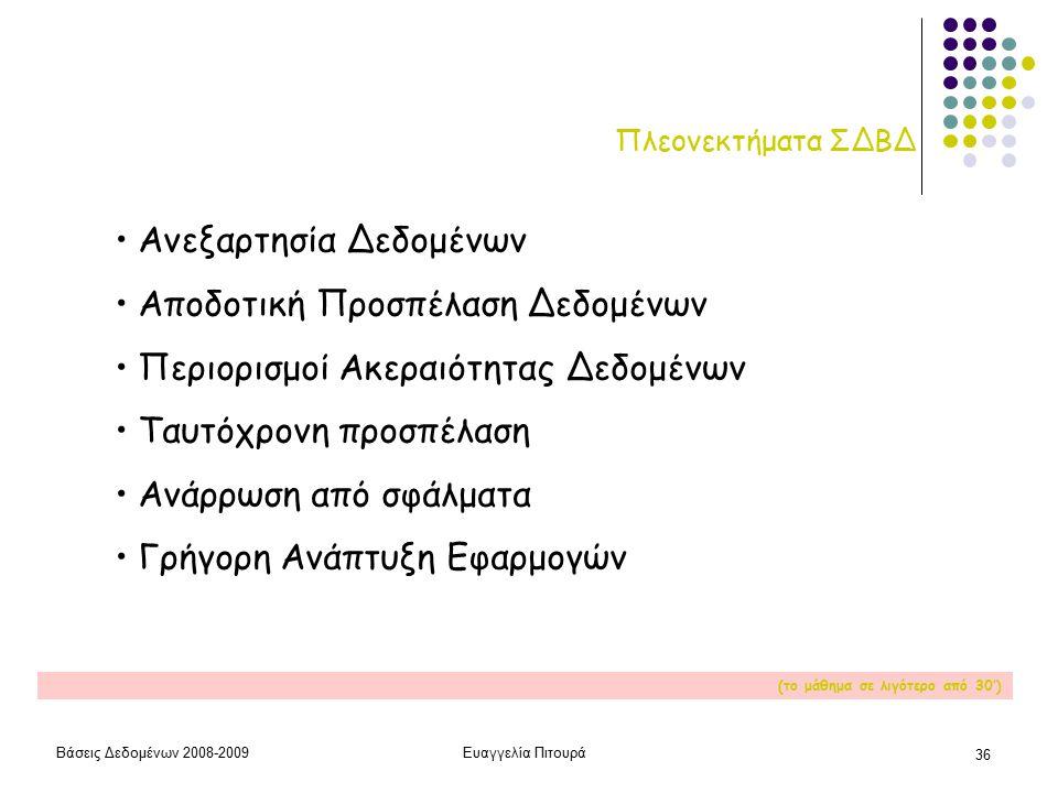Βάσεις Δεδομένων 2008-2009Ευαγγελία Πιτουρά 36 Πλεονεκτήματα ΣΔΒΔ Ανεξαρτησία Δεδομένων Αποδοτική Προσπέλαση Δεδομένων Περιορισμοί Ακεραιότητας Δεδομένων Ταυτόχρονη προσπέλαση Ανάρρωση από σφάλματα Γρήγορη Ανάπτυξη Εφαρμογών (το μάθημα σε λιγότερο από 30')