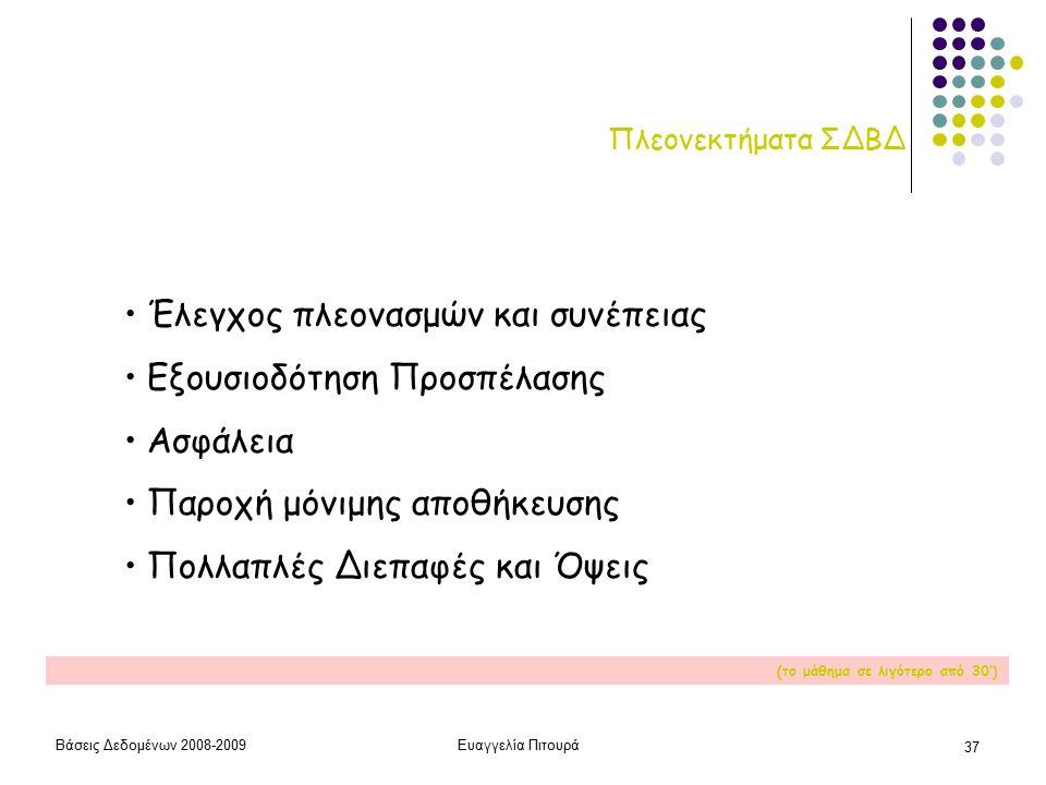 Βάσεις Δεδομένων 2008-2009Ευαγγελία Πιτουρά 37 Πλεονεκτήματα ΣΔΒΔ Έλεγχος πλεονασμών και συνέπειας Εξουσιοδότηση Προσπέλασης Ασφάλεια Παροχή μόνιμης αποθήκευσης Πολλαπλές Διεπαφές και Όψεις (το μάθημα σε λιγότερο από 30')