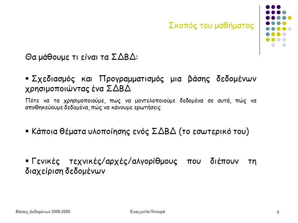 Βάσεις Δεδομένων 2008-2009Ευαγγελία Πιτουρά 20 Γενική Εικόνα του Μαθήματος ΜΕΡΟΣ 1 Μοντελοποίηση - Ορισμός Προγραμματισμός Δημιουργία/Κατασκευή Εισαγωγή Δεδομένων Επεξεργασία Δεδομένων ΜΕΡΟΣ 2 Υλοποίηση ΣΔΒΔ Με χρήση ΣΔΒΔ Το εσωτερικό ενός ΣΔΒΔ (το μάθημα σε λιγότερο από 30')