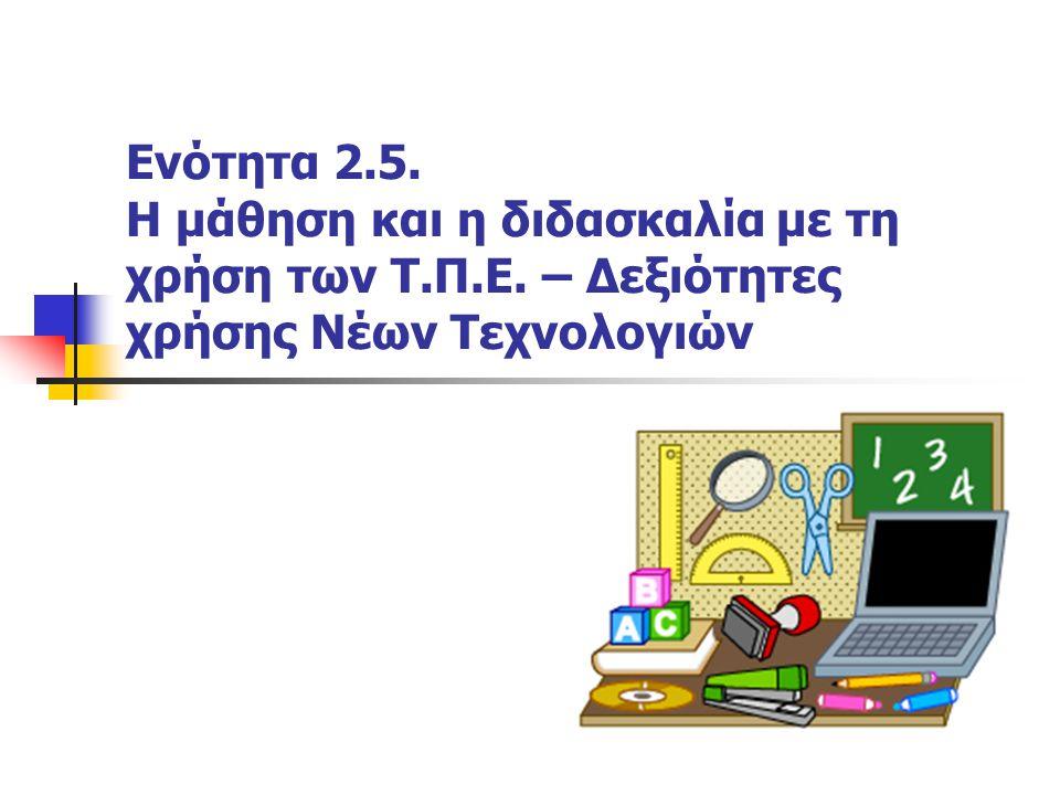 Ενότητα 2.5. H μάθηση και η διδασκαλία με τη χρήση των Τ.Π.Ε. – Δεξιότητες χρήσης Νέων Τεχνολογιών