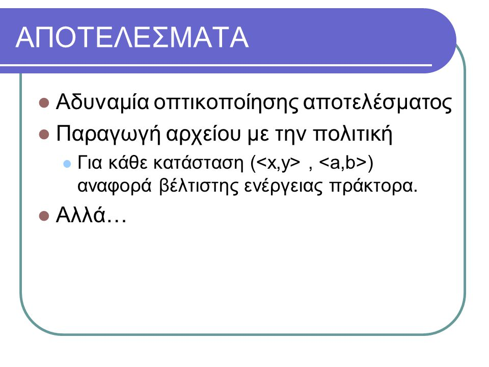 ΑΠΟΤΕΛΕΣΜΑΤΑ Αδυναμία οπτικοποίησης αποτελέσματος Παραγωγή αρχείου με την πολιτική Για κάθε κατάσταση (, ) αναφορά βέλτιστης ενέργειας πράκτορα.