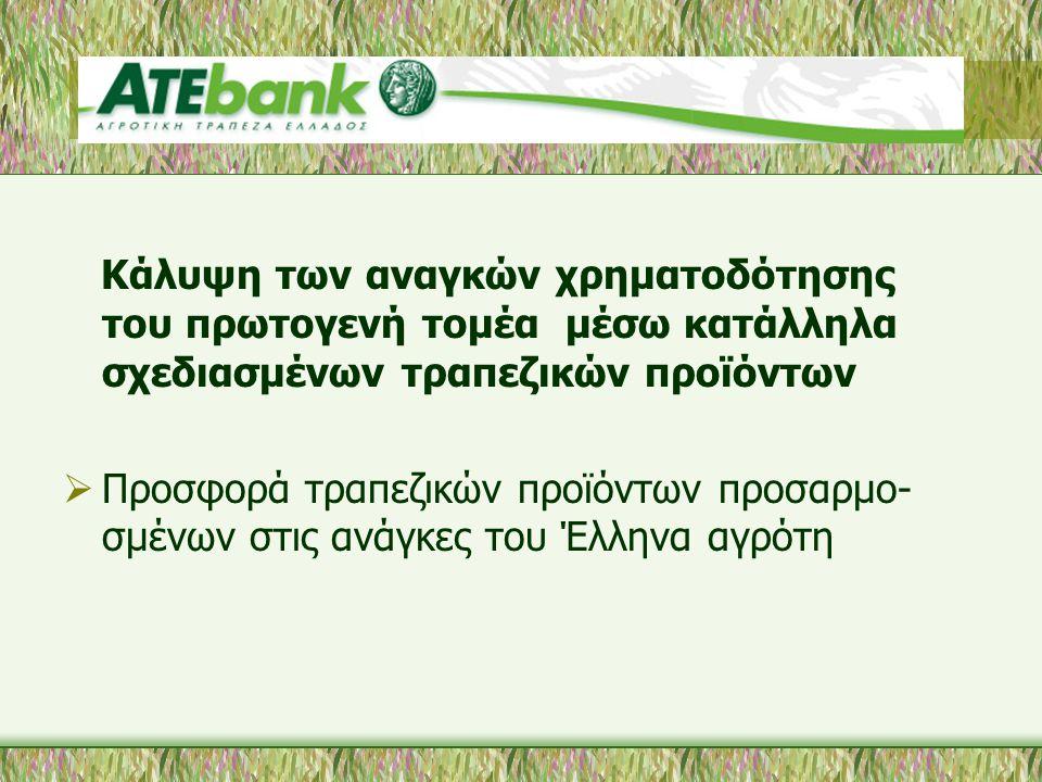 Κάλυψη των αναγκών χρηματοδότησης του πρωτογενή τομέα μέσω κατάλληλα σχεδιασμένων τραπεζικών προϊόντων  Προσφορά τραπεζικών προϊόντων προσαρμο- σμένων στις ανάγκες του Έλληνα αγρότη