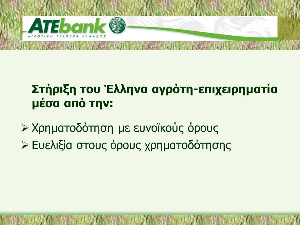Στήριξη του Έλληνα αγρότη-επιχειρηματία μέσα από την:  Χρηματοδότηση με ευνοϊκούς όρους  Ευελιξία στους όρους χρηματοδότησης