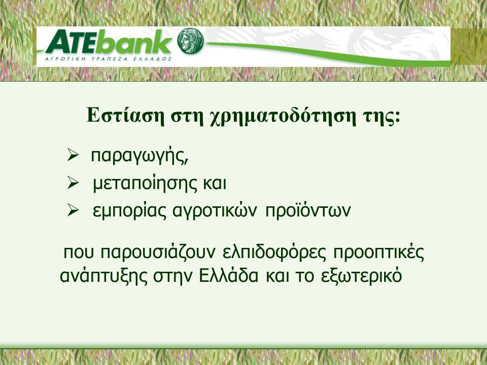 Εστίαση στη χρηματοδότηση της:  παραγωγής,  μεταποίησης και  εμπορίας αγροτικών προϊόντων που παρουσιάζουν ελπιδοφόρες προοπτικές ανάπτυξης στην Ελλάδα και το εξωτερικό