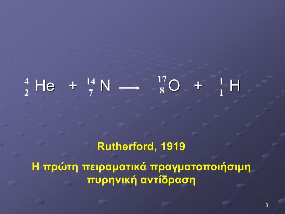 3 Ηe + N O + H 4242 14 7 17 8 1111 Rutherford, 1919 Η πρώτη πειραματικά πραγματοποιήσιμη πυρηνική αντίδραση