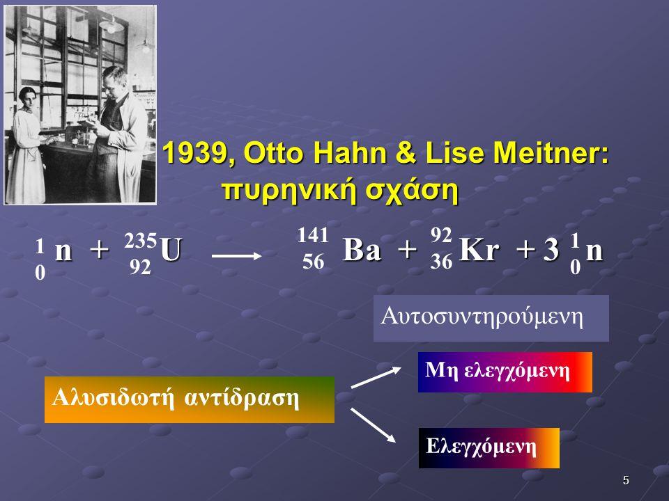 5 n + U Ba + Kr + 3 n n + U Ba + Kr + 3 n 235 92 1010 141 56 92 36 1010 Αλυσιδωτή αντίδραση Αυτοσυντηρούμενη Μη ελεγχόμενη Ελεγχόμενη 1939, Otto Hahn & Lise Meitner: πυρηνική σχάση 1939, Otto Hahn & Lise Meitner: πυρηνική σχάση