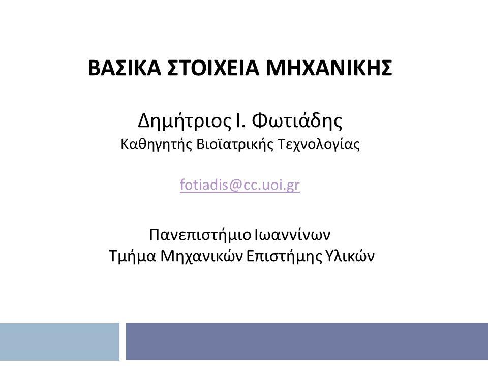 ΒΑΣΙΚΑ ΣΤΟΙΧΕΙΑ ΜΗΧΑΝΙΚΗΣ Δημήτριος Ι. Φωτιάδης Καθηγητής Βιοϊατρικής Τεχνολογίας fotiadis@cc.uoi.gr Πανεπιστήμιο Ιωαννίνων Τμήμα Μηχανικών Επιστήμης