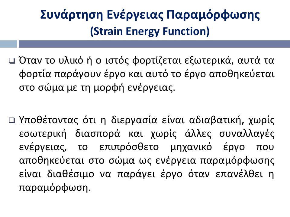 Συνάρτηση Ενέργειας Παραμόρφωσης (Strain Energy Function)  Όταν το υλικό ή ο ιστός φορτίζεται εξωτερικά, αυτά τα φορτία παράγουν έργο και αυτό το έργο αποθηκεύεται στο σώμα με τη μορφή ενέργειας.