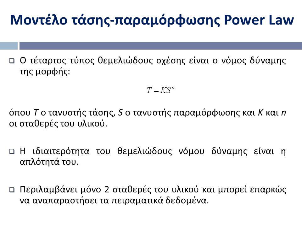 Μοντέλο τάσης - παραμόρφωσης Power Law  Ο τέταρτος τύπος θεμελιώδους σχέσης είναι ο νόμος δύναμης της μορφής : όπου Τ ο τανυστής τάσης, S ο τανυστής παραμόρφωσης και Κ και n οι σταθερές του υλικού.