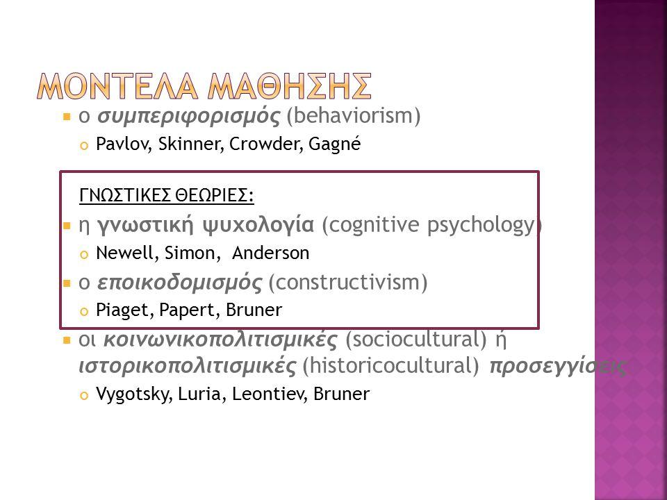  ο συμπεριφορισμός (behaviorism) Pavlov, Skinner, Crowder, Gagné ΓΝΩΣΤΙΚΕΣ ΘΕΩΡΙΕΣ:  η γνωστική ψυχολογία (cognitive psychology) Newell, Simon, Anderson  ο εποικοδομισμός (constructivism) Piaget, Papert, Bruner  οι κοινωνικοπολιτισμικές (sociocultural) ή ιστορικοπολιτισμικές (historicocultural) προσεγγίσεις Vygotsky, Luria, Leontiev, Bruner