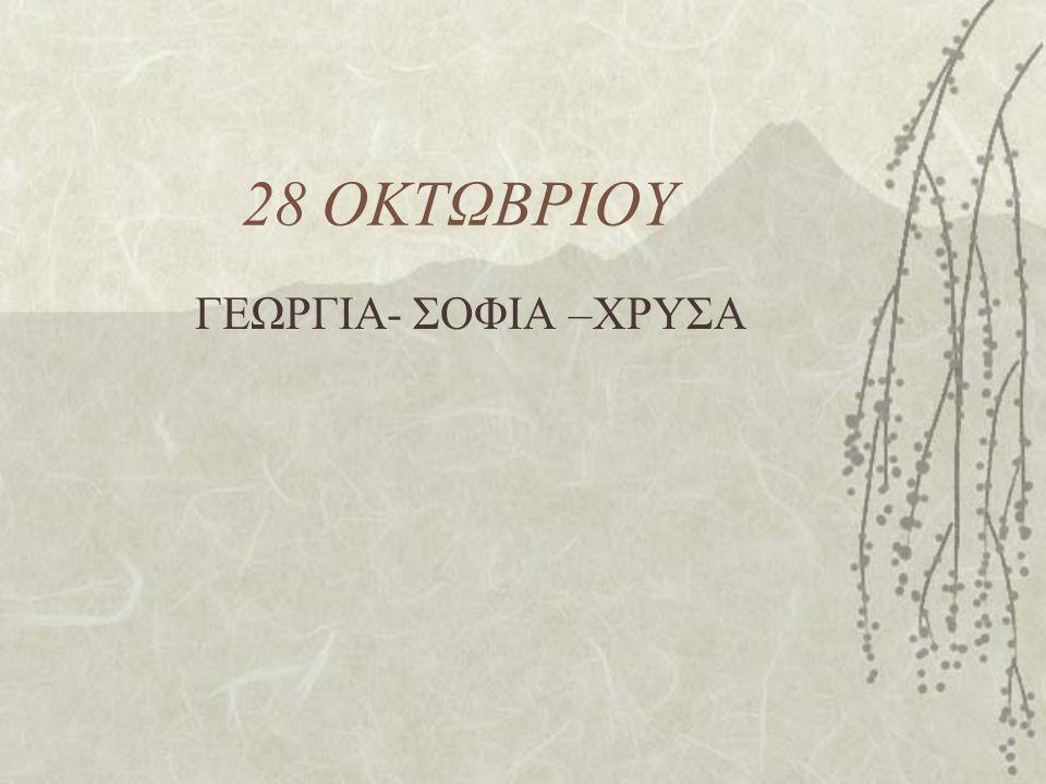 28 ΟΚΤΩΒΡΙΟΥ ΓΕΩΡΓΙΑ- ΣΟΦΙΑ –ΧΡΥΣΑ