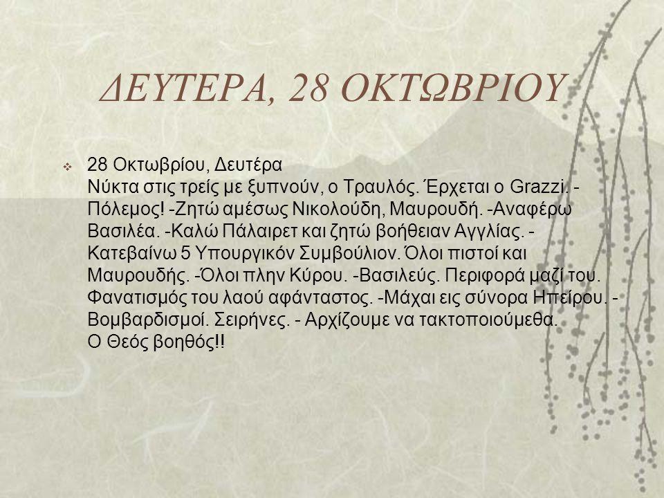 ΔΕΥΤΕΡΑ, 28 ΟΚΤΩΒΡΙΟΥ  28 Οκτωβρίου, Δευτέρα Νύκτα στις τρείς με ξυπνούν, ο Τραυλός. Έρχεται ο Grazzi. - Πόλεμος! -Ζητώ αμέσως Νικολούδη, Μαυρουδή. -