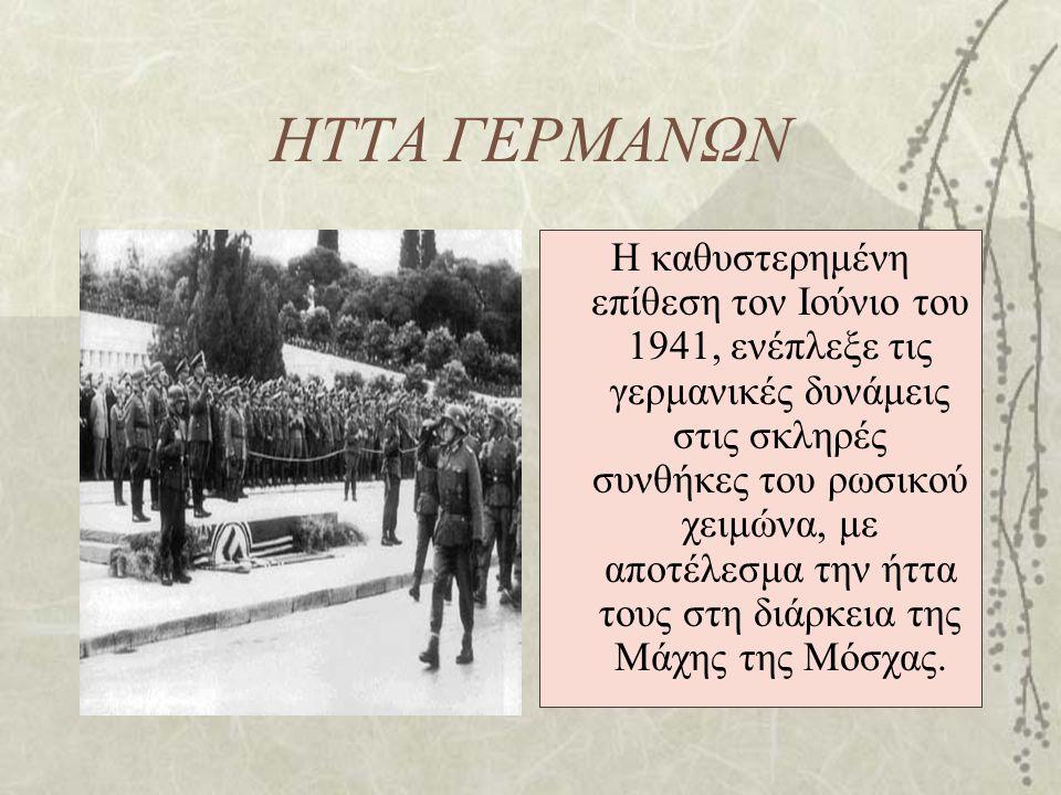 ΗΤΤΑ ΓΕΡΜΑΝΩΝ Η καθυστερημένη επίθεση τον Ιούνιο του 1941, ενέπλεξε τις γερμανικές δυνάμεις στις σκληρές συνθήκες του ρωσικού χειμώνα, με αποτέλεσμα τ