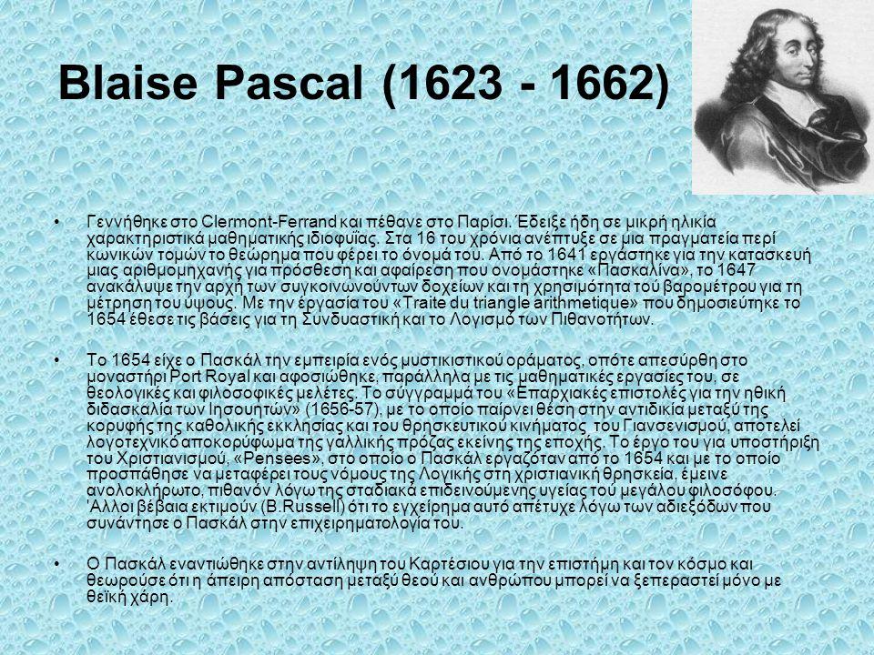 Blaise Pascal (1623 - 1662) Γεννήθηκε στο Clermont-Ferrand και πέθανε στο Παρίσι. Έδειξε ήδη σε μικρή ηλικία χαρακτηριστικά μαθηματικής ιδιοφυΐας. Στα