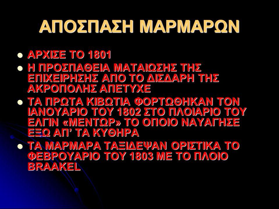 ΑΠΟΣΠΑΣΗ ΜΑΡΜΑΡΩΝ ΑΡΧΙΣΕ ΤΟ 1801 ΑΡΧΙΣΕ ΤΟ 1801 Η ΠΡΟΣΠΑΘΕΙΑ ΜΑΤΑΙΩΣΗΣ ΤΗΣ ΕΠΙΧΕΙΡΗΣΗΣ ΑΠΟ ΤΟ ΔΙΣΔΑΡΗ ΤΗΣ ΑΚΡΟΠΟΛΗΣ ΑΠΕΤΥΧΕ Η ΠΡΟΣΠΑΘΕΙΑ ΜΑΤΑΙΩΣΗΣ ΤΗΣ ΕΠΙΧΕΙΡΗΣΗΣ ΑΠΟ ΤΟ ΔΙΣΔΑΡΗ ΤΗΣ ΑΚΡΟΠΟΛΗΣ ΑΠΕΤΥΧΕ ΤΑ ΠΡΩΤΑ ΚΙΒΩΤΙΑ ΦΟΡΤΩΘΗΚΑΝ ΤΟΝ ΙΑΝΟΥΑΡΙΟ ΤΟΥ 1802 ΣΤΟ ΠΛΟΙΑΡΙΟ ΤΟΥ ΕΛΓΙΝ «ΜΕΝΤΩΡ» ΤΟ ΟΠΟΙΟ ΝΑΥΑΓΗΣΕ ΕΞΩ ΑΠ' ΤΑ ΚΥΘΗΡΑ ΤΑ ΠΡΩΤΑ ΚΙΒΩΤΙΑ ΦΟΡΤΩΘΗΚΑΝ ΤΟΝ ΙΑΝΟΥΑΡΙΟ ΤΟΥ 1802 ΣΤΟ ΠΛΟΙΑΡΙΟ ΤΟΥ ΕΛΓΙΝ «ΜΕΝΤΩΡ» ΤΟ ΟΠΟΙΟ ΝΑΥΑΓΗΣΕ ΕΞΩ ΑΠ' ΤΑ ΚΥΘΗΡΑ ΤΑ ΜΑΡΜΑΡΑ ΤΑΞΙΔΕΨΑΝ ΟΡΙΣΤΙΚΑ ΤΟ ΦΕΒΡΟΥΑΡΙΟ ΤΟΥ 1803 ΜΕ ΤΟ ΠΛΟΙΟ BRAAKEL ΤΑ ΜΑΡΜΑΡΑ ΤΑΞΙΔΕΨΑΝ ΟΡΙΣΤΙΚΑ ΤΟ ΦΕΒΡΟΥΑΡΙΟ ΤΟΥ 1803 ΜΕ ΤΟ ΠΛΟΙΟ BRAAKEL