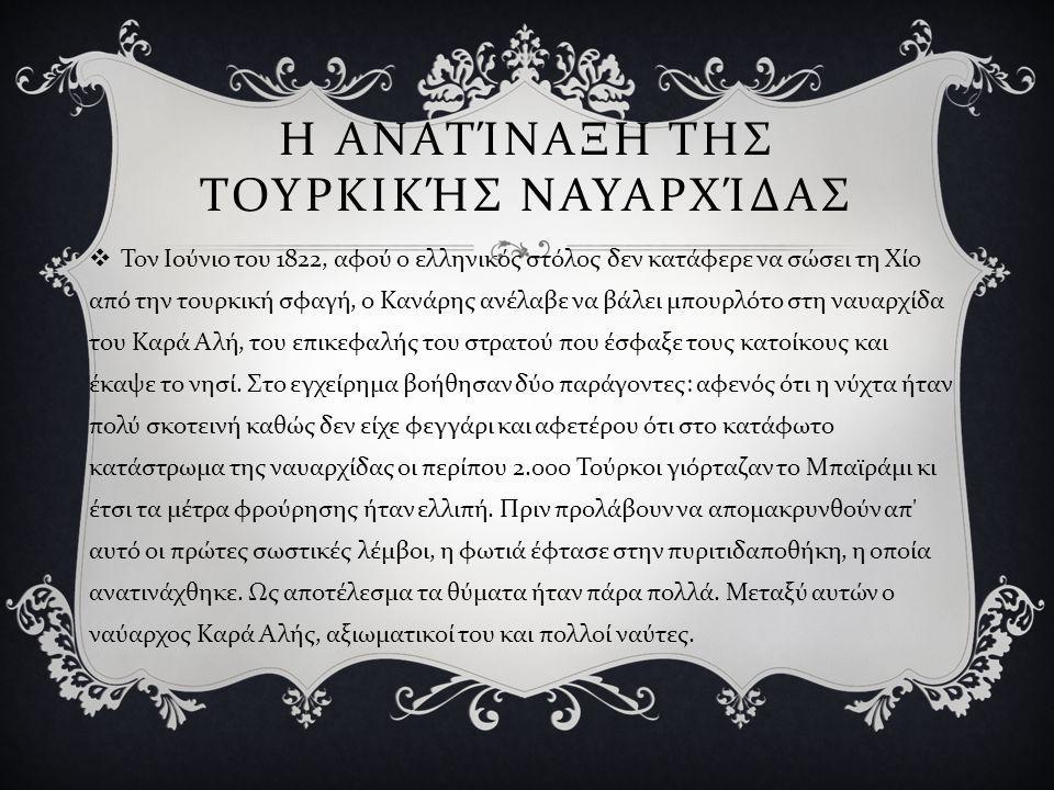 Η ΑΝΑΤΊΝΑΞΗ ΤΗΣ ΤΟΥΡΚΙΚΉΣ ΝΑΥΑΡΧΊΔΑΣ  Τον Ιούνιο του 1822, αφού ο ελληνικός στόλος δεν κατάφερε να σώσει τη Χίο από την τουρκική σφαγή, ο Κανάρης ανέ