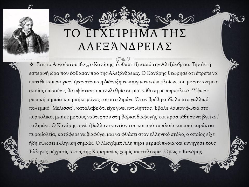 ΤΟ ΕΓΧΕΊΡΗΜΑ ΤΗΣ ΑΛΕΞΆΝΔΡΕΙΑΣ  Στις 10 Αυγούστου 1825, ο Κανάρης, έφθασε έξω από την Αλεξάνδρεια. Την έκτη εσπερινή ώρα που έφθασαν προ της Αλεξάνδρε