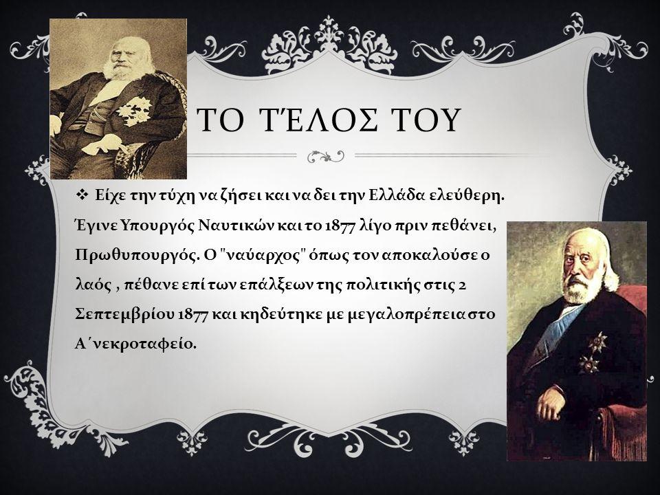 ΤΟ ΤΈΛΟΣ ΤΟΥ  Είχε την τύχη να ζήσει και να δει την Ελλάδα ελεύθερη. Έγινε Υπουργός Ναυτικών και το 1877 λίγο πριν πεθάνει, Πρωθυπουργός. Ο