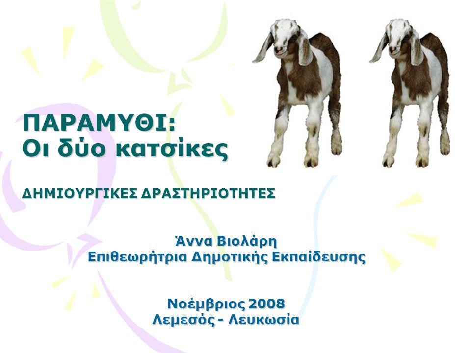 ΠΑΡΑΜΥΘΙ: Οι δύο κατσίκες ΔΗΜΙΟΥΡΓΙΚΕΣ ΔΡΑΣΤΗΡΙΟΤΗΤΕΣ Άννα Βιολάρη Επιθεωρήτρια Δημοτικής Εκπαίδευσης Νοέμβριος 2008 Λεμεσός - Λευκωσία