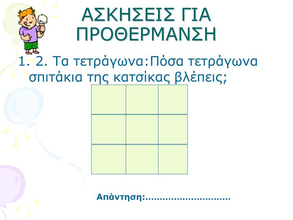 ΑΣΚΗΣΕΙΣ ΓΙΑ ΠΡΟΘΕΡΜΑΝΣΗ 1. 2. Τα τετράγωνα:Πόσα τετράγωνα σπιτάκια της κατσίκας βλέπεις; Απάντηση:…………………………