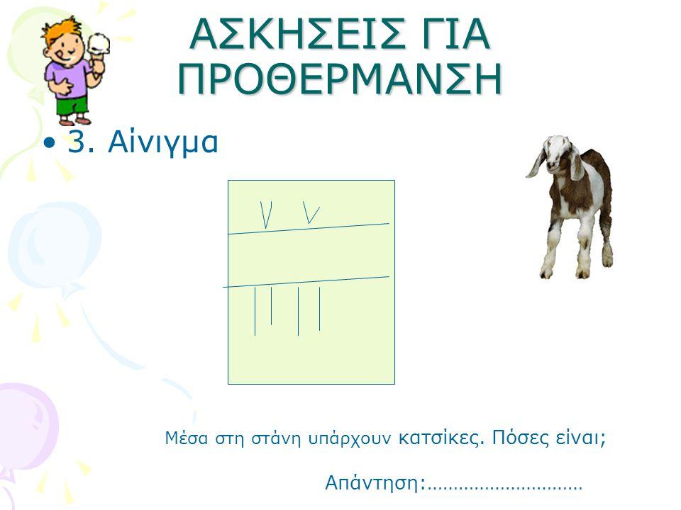 ΑΣΚΗΣΕΙΣ ΓΙΑ ΠΡΟΘΕΡΜΑΝΣΗ 3. Αίνιγμα Μέσα στη στάνη υπάρχουν κατσίκες. Πόσες είναι; Απάντηση:…………………………
