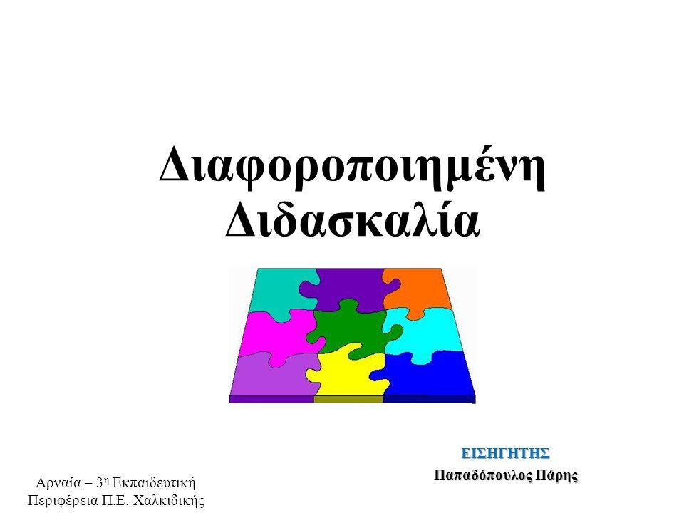 ΕΙΣΗΓΗΤΗΣ Παπαδόπουλος Πάρης Διαφοροποιημένη Διδασκαλία Αρναία – 3 η Εκπαιδευτική Περιφέρεια Π.Ε. Χαλκιδικής