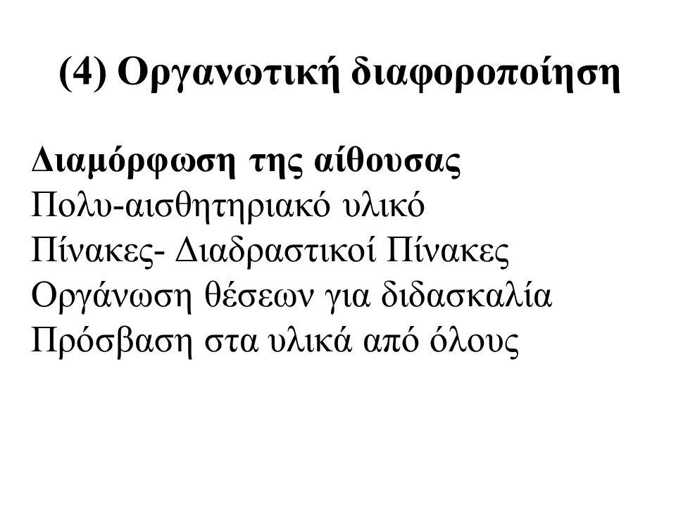 (4) Οργανωτική διαφοροποίηση Διαμόρφωση της αίθουσας Πολυ-αισθητηριακό υλικό Πίνακες- Διαδραστικοί Πίνακες Οργάνωση θέσεων για διδασκαλία Πρόσβαση στα υλικά από όλους