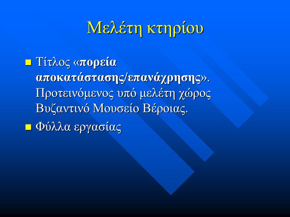 Μελέτη κτηρίου Τίτλος «πορεία αποκατάστασης/επανάχρησης». Προτεινόμενος υπό μελέτη χώρος Βυζαντινό Μουσείο Βέροιας. Τίτλος «πορεία αποκατάστασης/επανά