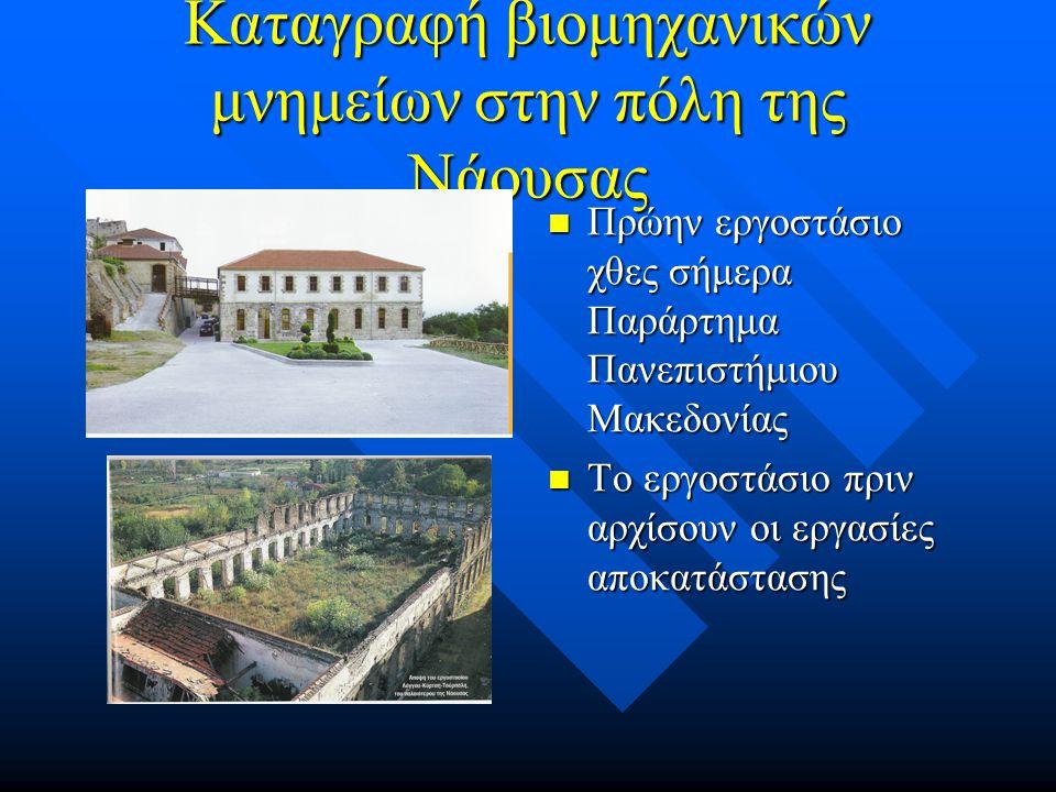 Καταγραφή βιομηχανικών μνημείων στην πόλη της Νάουσας Πρώην εργοστάσιο χθες σήμερα Παράρτημα Πανεπιστήμιου Μακεδονίας Το εργοστάσιο πριν αρχίσουν οι εργασίες αποκατάστασης