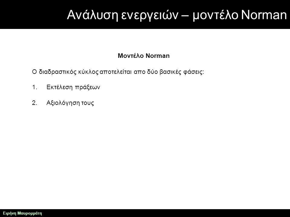 Ανάλυση ενεργειών – μοντέλο Norman Ειρήνη Μαυρομμάτη Μοντέλο Norman 1.Ο χρήστης καταστρώνει ένα σχέδιο δράσης, και στη συνέχεια το εκτελεί στο σύστημα που χρησιμοποιεί.