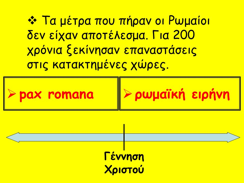  Τα μέτρα που πήραν οι Ρωμαίοι δεν είχαν αποτέλεσμα. Για 200 χρόνια ξεκίνησαν επαναστάσεις στις κατακτημένες χώρες.  pax romana  ρωμαϊκή ειρήνη Γέν