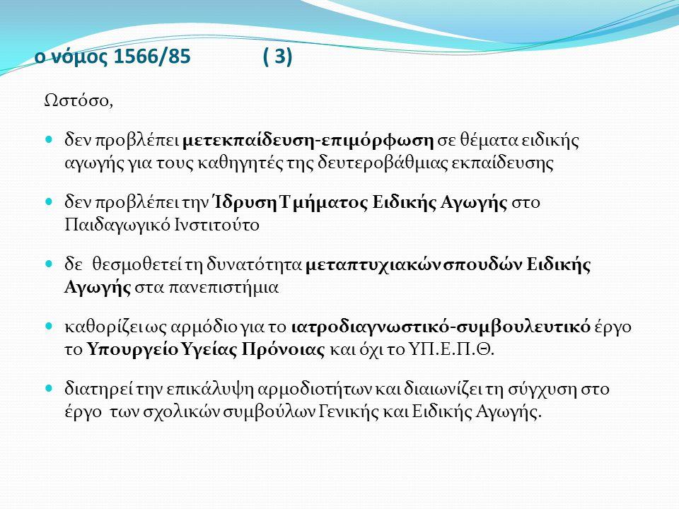 ο νόμος 1566/85 ( 3) Ωστόσο, δεν προβλέπει μετεκπαίδευση-επιμόρφωση σε θέματα ειδικής αγωγής για τους καθηγητές της δευτεροβάθμιας εκπαίδευσης δεν προ