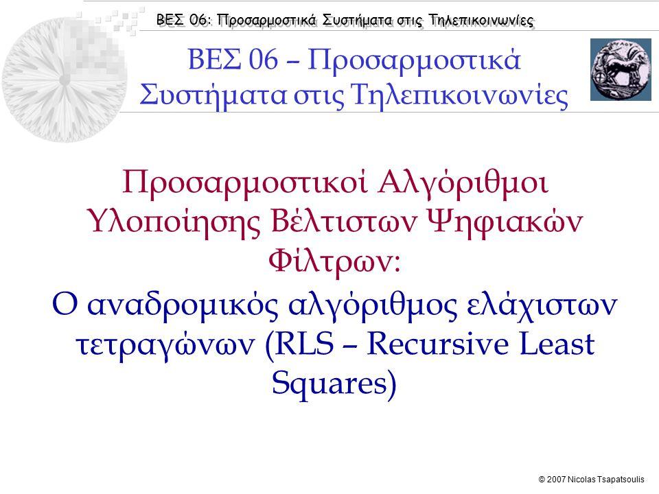 ΒΕΣ 06: Προσαρμοστικά Συστήματα στις Τηλεπικοινωνίες © 2007 Nicolas Tsapatsoulis Προσαρμοστικοί Αλγόριθμοι Υλοποίησης Βέλτιστων Ψηφιακών Φίλτρων: Ο αναδρομικός αλγόριθμος ελάχιστων τετραγώνων (RLS – Recursive Least Squares) ΒΕΣ 06 – Προσαρμοστικά Συστήματα στις Τηλεπικοινωνίες