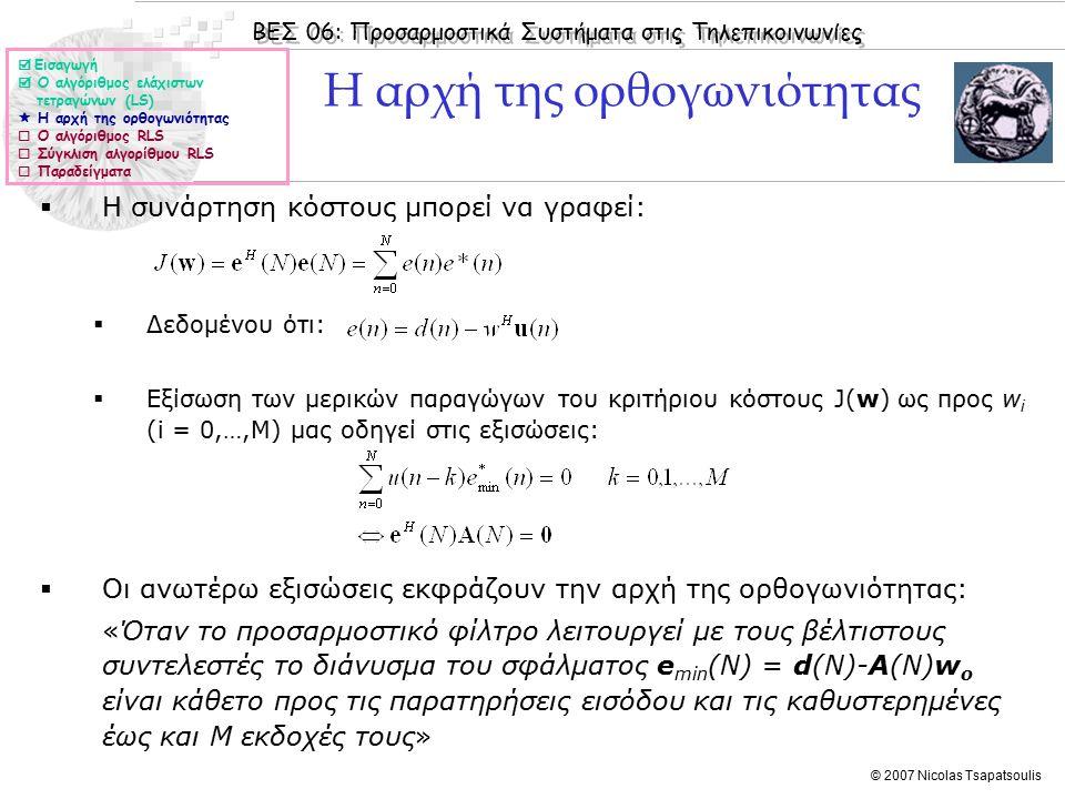 ΒΕΣ 06: Προσαρμοστικά Συστήματα στις Τηλεπικοινωνίες © 2007 Nicolas Tsapatsoulis Η αρχή της ορθογωνιότητας  Η συνάρτηση κόστους μπορεί να γραφεί:  Δεδομένου ότι:  Εξίσωση των μερικών παραγώγων του κριτήριου κόστους J(w) ως προς w i (i = 0,…,M) μας οδηγεί στις εξισώσεις:  Οι ανωτέρω εξισώσεις εκφράζουν την αρχή της ορθογωνιότητας: «Όταν το προσαρμοστικό φίλτρο λειτουργεί με τους βέλτιστους συντελεστές το διάνυσμα του σφάλματος e min (N) = d(N)-A(N)w o είναι κάθετο προς τις παρατηρήσεις εισόδου και τις καθυστερημένες έως και M εκδοχές τους»  Εισαγωγή  Ο αλγόριθμος ελάχιστων τετραγώνων (LS)  Η αρχή της ορθογωνιότητας  Ο αλγόριθμος RLS  Σύγκλιση αλγορίθμου RLS  Παραδείγματα