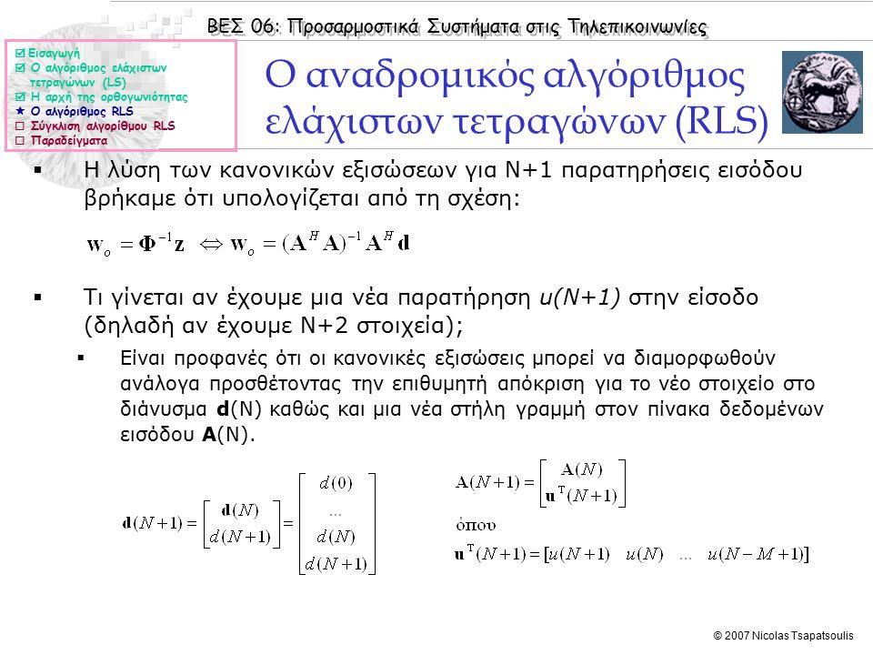 ΒΕΣ 06: Προσαρμοστικά Συστήματα στις Τηλεπικοινωνίες © 2007 Nicolas Tsapatsoulis Ο αναδρομικός αλγόριθμος ελάχιστων τετραγώνων (RLS)  Η λύση των κανονικών εξισώσεων για Ν+1 παρατηρήσεις εισόδου βρήκαμε ότι υπολογίζεται από τη σχέση:  Τι γίνεται αν έχουμε μια νέα παρατήρηση u(N+1) στην είσοδο (δηλαδή αν έχουμε Ν+2 στοιχεία);  Είναι προφανές ότι οι κανονικές εξισώσεις μπορεί να διαμορφωθούν ανάλογα προσθέτοντας την επιθυμητή απόκριση για το νέο στοιχείο στο διάνυσμα d(N) καθώς και μια νέα στήλη γραμμή στον πίνακα δεδομένων εισόδου Α(N).