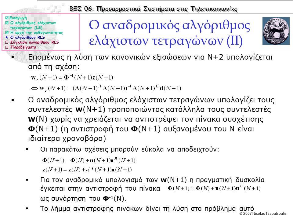 ΒΕΣ 06: Προσαρμοστικά Συστήματα στις Τηλεπικοινωνίες © 2007 Nicolas Tsapatsoulis Ο αναδρομικός αλγόριθμος ελάχιστων τετραγώνων (II)  Επομένως η λύση των κανονικών εξισώσεων για Ν+2 υπολογίζεται από τη σχέση:  Ο αναδρομικός αλγόριθμος ελάχιστων τετραγώνων υπολογίζει τους συντελεστές w(N+1) τροποποιώντας κατάλληλα τους συντελεστές w(N) χωρίς να χρειάζεται να αντιστρέψει τον πίνακα συσχέτισης Φ(N+1) (η αντιστροφή του Φ(N+1) αυξανομένου του Ν είναι ιδιαίτερα χρονοβόρα)  Οι παρακάτω σχέσεις μπορούν εύκολα να αποδειχτούν:  Για τον αναδρομικό υπολογισμό των w(N+1) η πραγματική δυσκολία έγκειται στην αντιστροφή του πίνακα ως συνάρτηση του Φ -1 (Ν).