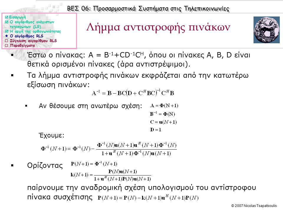 ΒΕΣ 06: Προσαρμοστικά Συστήματα στις Τηλεπικοινωνίες © 2007 Nicolas Tsapatsoulis Λήμμα αντιστροφής πινάκων  Έστω ο πίνακας: Α = Β -1 +CD -1 C H, όπου οι πίνακες Α, Β, D είναι θετικά ορισμένοι πίνακες (άρα αντιστρέψιμοι).