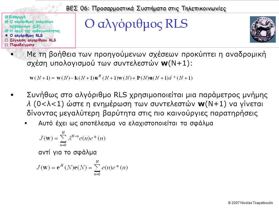 ΒΕΣ 06: Προσαρμοστικά Συστήματα στις Τηλεπικοινωνίες © 2007 Nicolas Tsapatsoulis  Με τη βοήθεια των προηγούμενων σχέσεων προκύπτει η αναδρομική σχέση υπολογισμού των συντελεστών w(N+1):  Συνήθως στο αλγόριθμο RLS χρησιμοποιείται μια παράμετρος μνήμης λ (0<λ<1) ώστε η ενημέρωση των συντελεστών w(N+1) να γίνεται δίνοντας μεγαλύτερη βαρύτητα στις πιο καινούργιες παρατηρήσεις  Αυτό έχει ως αποτέλεσμα να ελαχιστοποιείται τα σφάλμα αντί για το σφάλμα  Εισαγωγή  Ο αλγόριθμος ελάχιστων τετραγώνων (LS)  Η αρχή της ορθογωνιότητας  Ο αλγόριθμος RLS  Σύγκλιση αλγορίθμου RLS  Παραδείγματα Ο αλγόριθμος RLS