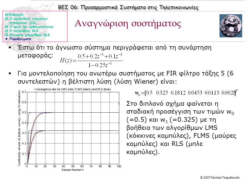 ΒΕΣ 06: Προσαρμοστικά Συστήματα στις Τηλεπικοινωνίες © 2007 Nicolas Tsapatsoulis Αναγνώριση συστήματος  Έστω ότι το άγνωστο σύστημα περιγράφεται από τη συνάρτηση μεταφοράς:  Για μοντελοποίηση του ανωτέρω συστήματος με FIR φίλτρο τάξης 5 (6 συντελεστών) η βέλτιστη λύση (λύση Wiener) είναι:  Στο διπλανό σχήμα φαίνεται η σταδιακή προσέγγιση των τιμών w 0 (=0.5) και w 1 (=0.325) με τη βοήθεια των αλγορίθμων LMS (κόκκινες καμπύλες), FLMS (μαύρες καμπύλες) και RLS (μπλε καμπύλες).
