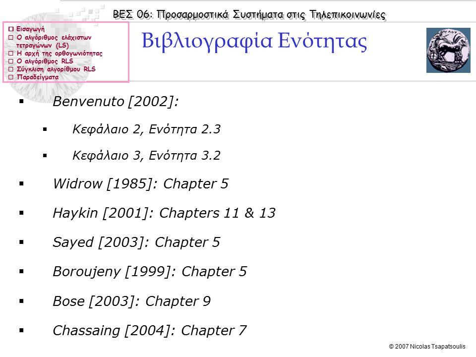 ΒΕΣ 06: Προσαρμοστικά Συστήματα στις Τηλεπικοινωνίες © 2007 Nicolas Tsapatsoulis  Εισαγωγή  Ο αλγόριθμος ελάχιστων τετραγώνων (LS)  Η αρχή της ορθογωνιότητας  Ο αλγόριθμος RLS  Σύγκλιση αλγορίθμου RLS  Παραδείγματα  Benvenuto [2002]:  Κεφάλαιo 2, Ενότητα 2.3  Κεφάλαιo 3, Ενότητα 3.2  Widrow [1985]: Chapter 5  Haykin [2001]: Chapters 11 & 13  Sayed [2003]: Chapter 5  Boroujeny [1999]: Chapter 5  Bose [2003]: Chapter 9  Chassaing [2004]: Chapter 7 Βιβλιογραφία Ενότητας