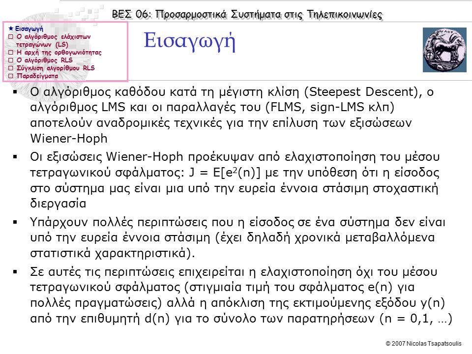 ΒΕΣ 06: Προσαρμοστικά Συστήματα στις Τηλεπικοινωνίες © 2007 Nicolas Tsapatsoulis Εισαγωγή  Ο αλγόριθμος καθόδου κατά τη μέγιστη κλίση (Steepest Descent), ο αλγόριθμος LMS και οι παραλλαγές του (FLMS, sign-LMS κλπ) αποτελούν αναδρομικές τεχνικές για την επίλυση των εξισώσεων Wiener-Hoph  Οι εξισώσεις Wiener-Hoph προέκυψαν από ελαχιστοποίηση του μέσου τετραγωνικού σφάλματος: J = E[e 2 (n)] με την υπόθεση ότι η είσοδος στο σύστημα μας είναι μια υπό την ευρεία έννοια στάσιμη στοχαστική διεργασία  Υπάρχουν πολλές περιπτώσεις που η είσοδος σε ένα σύστημα δεν είναι υπό την ευρεία έννοια στάσιμη (έχει δηλαδή χρονικά μεταβαλλόμενα στατιστικά χαρακτηριστικά).