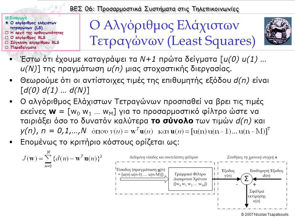 ΒΕΣ 06: Προσαρμοστικά Συστήματα στις Τηλεπικοινωνίες © 2007 Nicolas Tsapatsoulis Ο Αλγόριθμος Ελάχιστων Τετραγώνων (Least Squares)  Έστω ότι έχουμε καταγράψει τα Ν+1 πρώτα δείγματα [u(0) u(1) … u(N)] της πραγμάτωση u(n) μιας στοχαστικής διεργασίας.