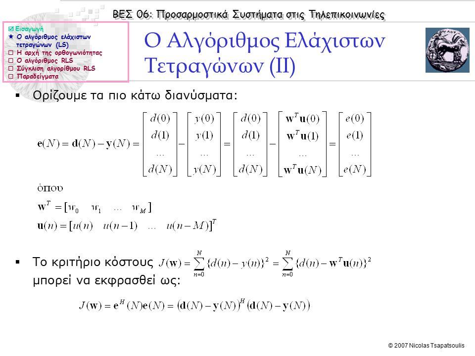 ΒΕΣ 06: Προσαρμοστικά Συστήματα στις Τηλεπικοινωνίες © 2007 Nicolas Tsapatsoulis Ο Αλγόριθμος Ελάχιστων Τετραγώνων (II)  Ορίζουμε τα πιο κάτω διανύσματα:  Το κριτήριο κόστους μπορεί να εκφρασθεί ως:  Εισαγωγή  Ο αλγόριθμος ελάχιστων τετραγώνων (LS)  Η αρχή της ορθογωνιότητας  Ο αλγόριθμος RLS  Σύγκλιση αλγορίθμου RLS  Παραδείγματα