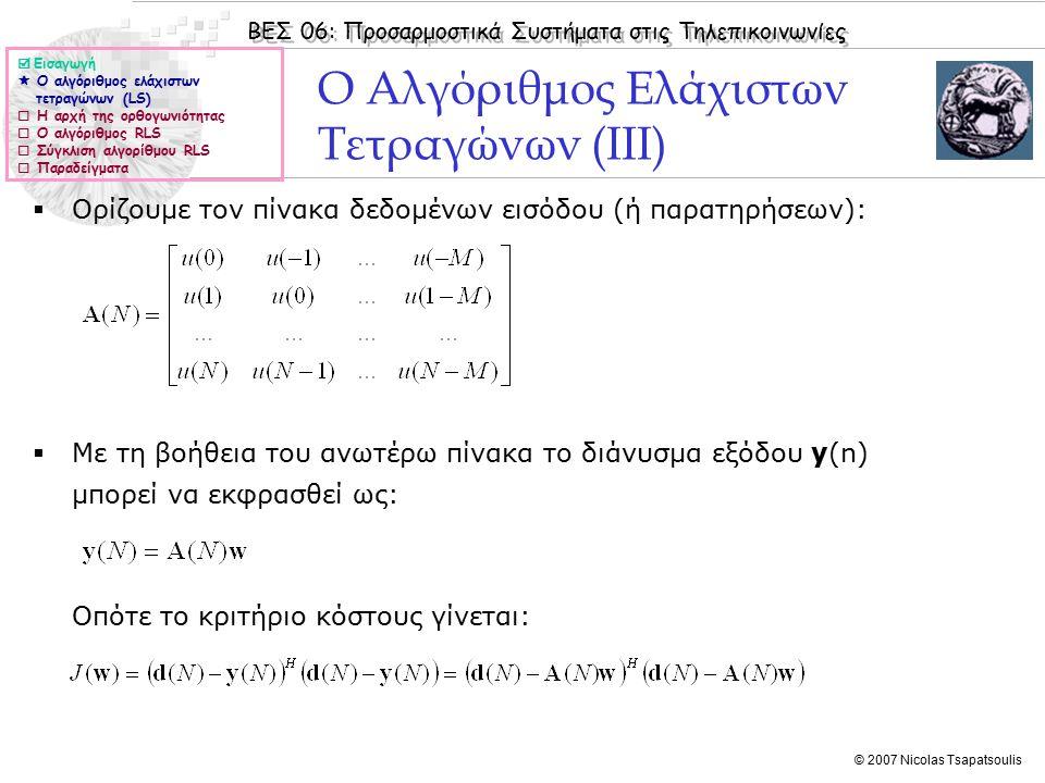 ΒΕΣ 06: Προσαρμοστικά Συστήματα στις Τηλεπικοινωνίες © 2007 Nicolas Tsapatsoulis Ο Αλγόριθμος Ελάχιστων Τετραγώνων (IIΙ)  Ορίζουμε τον πίνακα δεδομένων εισόδου (ή παρατηρήσεων):  Με τη βοήθεια του ανωτέρω πίνακα το διάνυσμα εξόδου y(n) μπορεί να εκφρασθεί ως: Οπότε το κριτήριο κόστους γίνεται:  Εισαγωγή  Ο αλγόριθμος ελάχιστων τετραγώνων (LS)  Η αρχή της ορθογωνιότητας  Ο αλγόριθμος RLS  Σύγκλιση αλγορίθμου RLS  Παραδείγματα