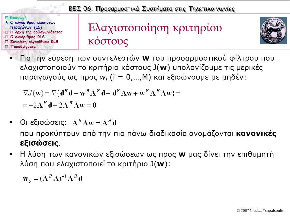 ΒΕΣ 06: Προσαρμοστικά Συστήματα στις Τηλεπικοινωνίες © 2007 Nicolas Tsapatsoulis Ελαχιστοποίηση κριτηρίου κόστους  Για την εύρεση των συντελεστών w του προσαρμοστικού φίλτρου που ελαχιστοποιούν το κριτήριο κόστους J(w) υπολογίζουμε τις μερικές παραγωγούς ως προς w i (i = 0,…,M) και εξισώνουμε με μηδέν:  Οι εξισώσεις: που προκύπτουν από την πιο πάνω διαδικασία ονομάζονται κανονικές εξισώσεις.