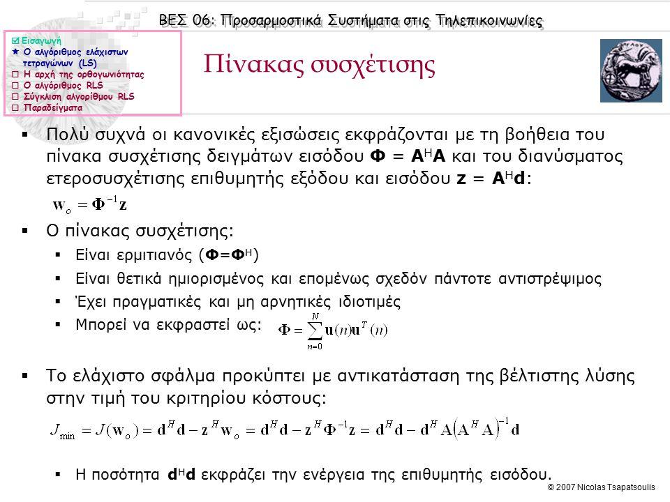 ΒΕΣ 06: Προσαρμοστικά Συστήματα στις Τηλεπικοινωνίες © 2007 Nicolas Tsapatsoulis Πίνακας συσχέτισης  Πολύ συχνά οι κανονικές εξισώσεις εκφράζονται με τη βοήθεια του πίνακα συσχέτισης δειγμάτων εισόδου Φ = Α Η Α και του διανύσματος ετεροσυσχέτισης επιθυμητής εξόδου και εισόδου z = Α Η d:  Ο πίνακας συσχέτισης:  Είναι ερμιτιανός (Φ=Φ Η )  Είναι θετικά ημιορισμένος και επομένως σχεδόν πάντοτε αντιστρέψιμος  Έχει πραγματικές και μη αρνητικές ιδιοτιμές  Μπορεί να εκφραστεί ως:  Το ελάχιστο σφάλμα προκύπτει με αντικατάσταση της βέλτιστης λύσης στην τιμή του κριτηρίου κόστους:  Η ποσότητα d H d εκφράζει την ενέργεια της επιθυμητής εισόδου.