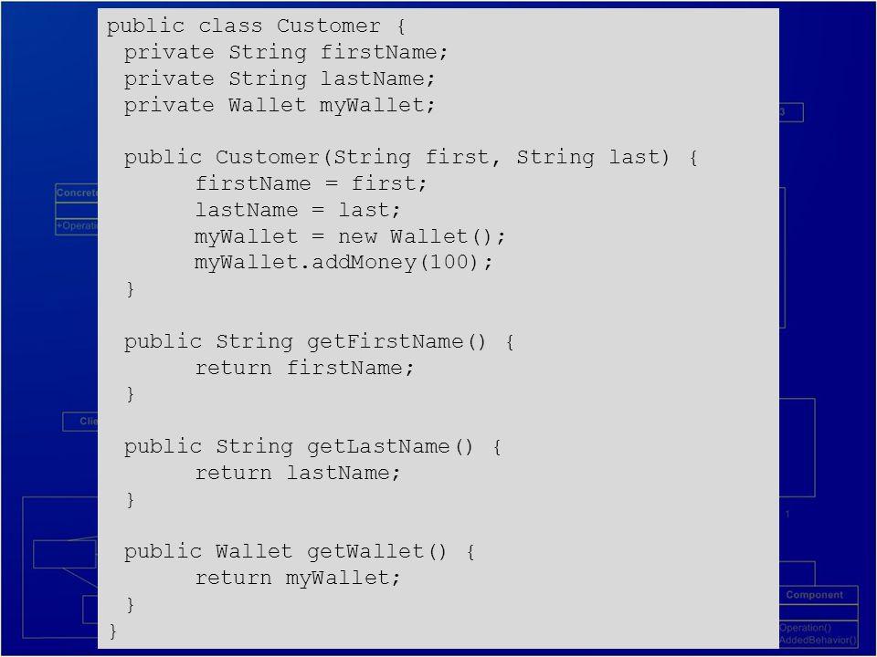 public class Customer { private String firstName; private String lastName; private Wallet myWallet; public Customer(String first, String last) { firstName = first; lastName = last; myWallet = new Wallet(); myWallet.addMoney(100); } public String getFirstName() { return firstName; } public String getLastName() { return lastName; } public Wallet getWallet() { return myWallet; }