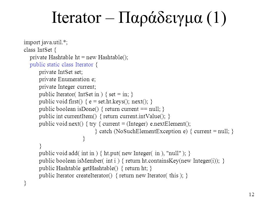12 Iterator – Παράδειγμα (1) import java.util.*; class IntSet { private Hashtable ht = new Hashtable(); public static class Iterator { private IntSet set; private Enumeration e; private Integer current; public Iterator( IntSet in ) { set = in; } public void first() { e = set.ht.keys(); next(); } public boolean isDone() { return current == null; } public int currentItem() { return current.intValue(); } public void next() { try { current = (Integer) e.nextElement(); } catch (NoSuchElementException e) { current = null; } } public void add( int in ) { ht.put( new Integer( in ), null ); } public boolean isMember( int i ) { return ht.containsKey(new Integer(i)); } public Hashtable getHashtable() { return ht; } public Iterator createIterator() { return new Iterator( this ); } }